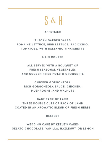 Describe your wedding's meal options in mouth-watering detail with our Marvelous Manor Wedding Menus. Your initials top the page in a bright and shining gold-foil, followed by a clean and clear print for the specifics- and all of it sandwiched by thin lines that serve as page borders, leaving you with a menu that's as beautiful as it is useful.