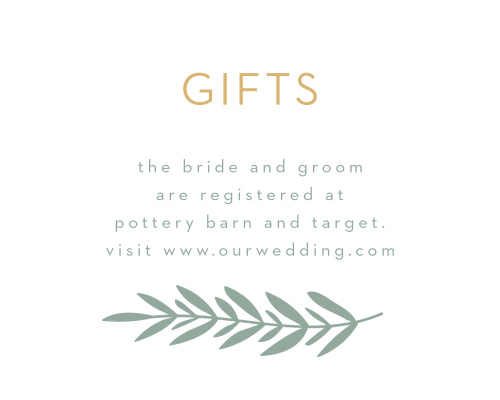 Our stunning Graceful Garden Registry Cards will ensure that you receive the gifts you need to start this next stage in life. Clean-cut, pine-colored print shares the details of your registry in the center of the card, carefully framed by a green laurel branch and a shining gold-foil title.