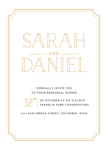 Our Type Frame Rehearsal Dinner Invitations are bold and bright: gold-foil shines from your names, the date, and the thin double-border around the card's edges, while a clean-cut black print spells out the other details your guests need.