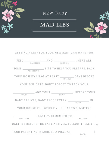 Have your friends and family fill in the blanks of our Garden Flowers Baby Shower Mad Libs for a hilarious new take on baby preparations. With colorful florals and clean-cut typography to augment your guests' creativity, these cards will be a well-loved addition to your baby shower.