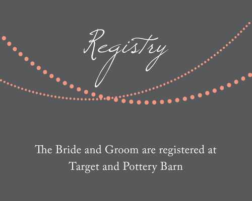 Let your guests know where you are registered at. Customize the fonts and colors to match your wedding scheme.