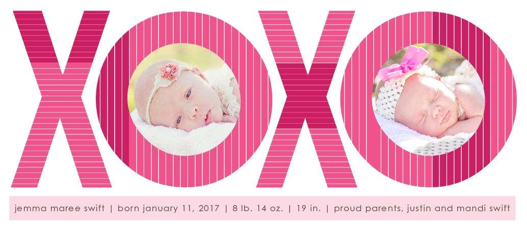 Lots of love, hugs and kisses for your new baby! Introduce her to the world with the XOXO Tea birth announcement! Customize the colors and fonts so you get exactly what you want! Upload your favorite photo, personalize it all online and have some fun while doing it!